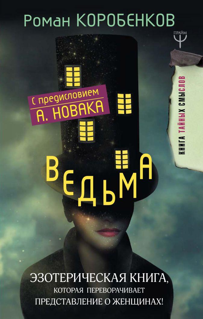 Роман Коробенков - Ведьма. Эзотерическая книга, которая переворачивает представление о женщинах! обложка книги