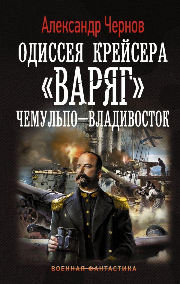 """Одиссея крейсера """"Варяг"""". Чемульпо-Владивосток Чернов А.Б."""