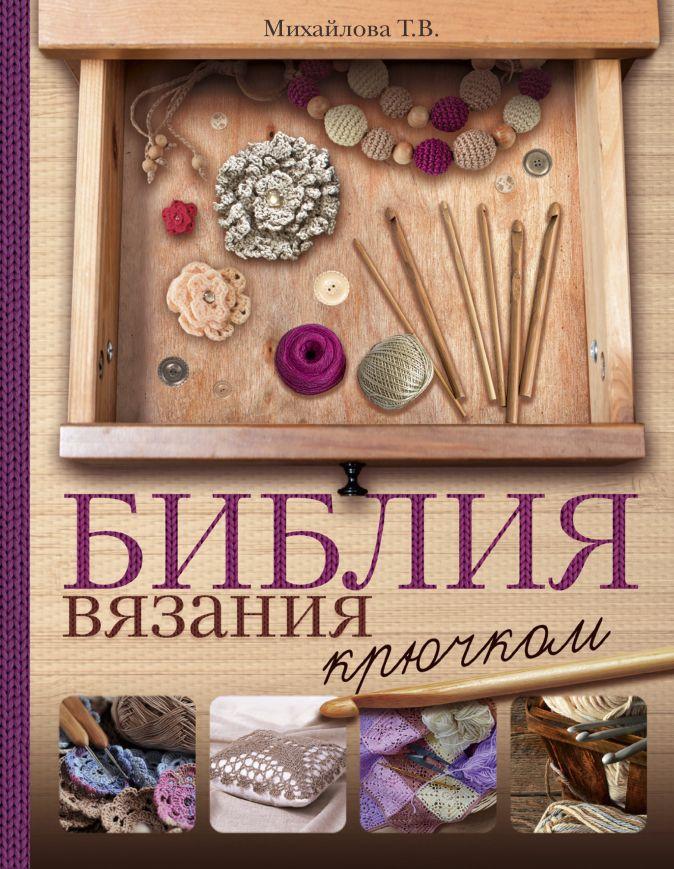 Михайлова Т.В. - Библия вязания крючком обложка книги