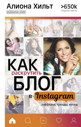Хильт Алиона - Как раскрутить блог в Instagram: лайфхаки, тренды, жизнь обложка книги