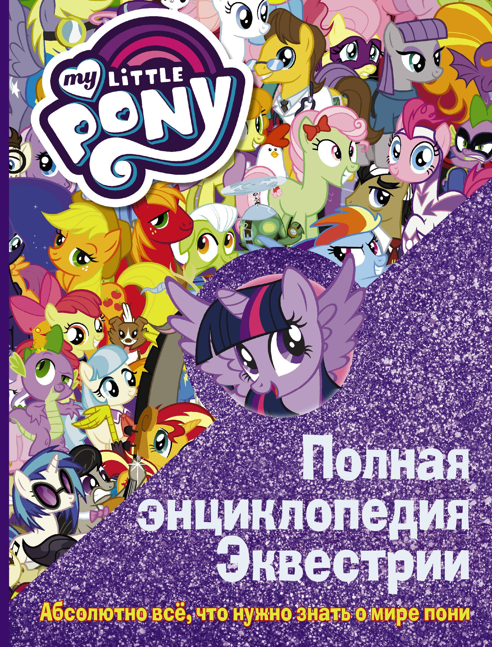 . Мой маленький пони. Полная энциклопедия . Абсолютно всё, что нужно знать о мире пони