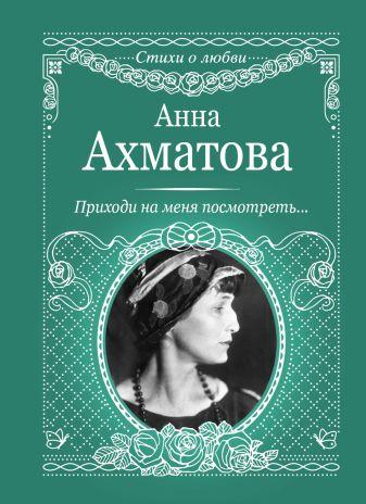 Ахматова А.А. - Приходи на меня посмотреть обложка книги