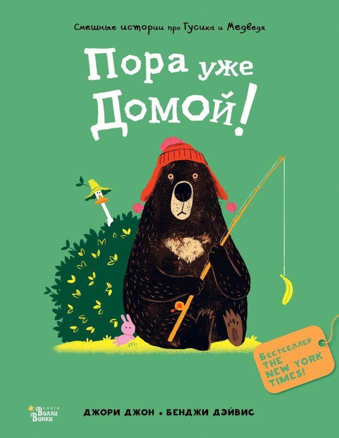 Медведь и Гусик. Пора уже домой! Джори Джон. Бенджи Дэйвис