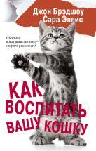 Джон Брэдшоу, Сара Эллис - Как воспитать вашу кошку' обложка книги