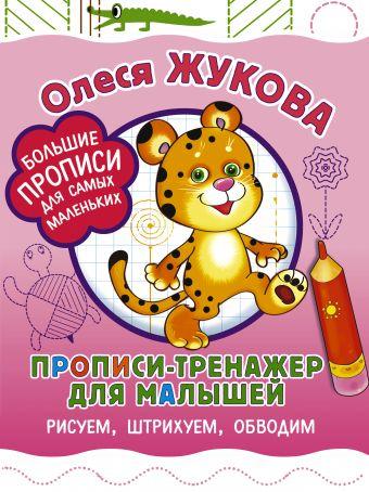 Прописи-тренажер для малышей: рисуем, штрихуем, обводим Олеся Жукова