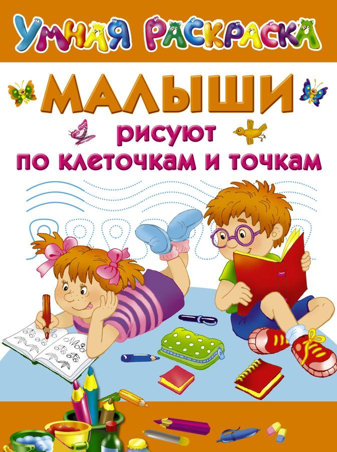 Дмитриева В.Г., Двинина Л.В., Дубровская Н.В. - Малыши рисуют по клеточкам и точкам обложка книги
