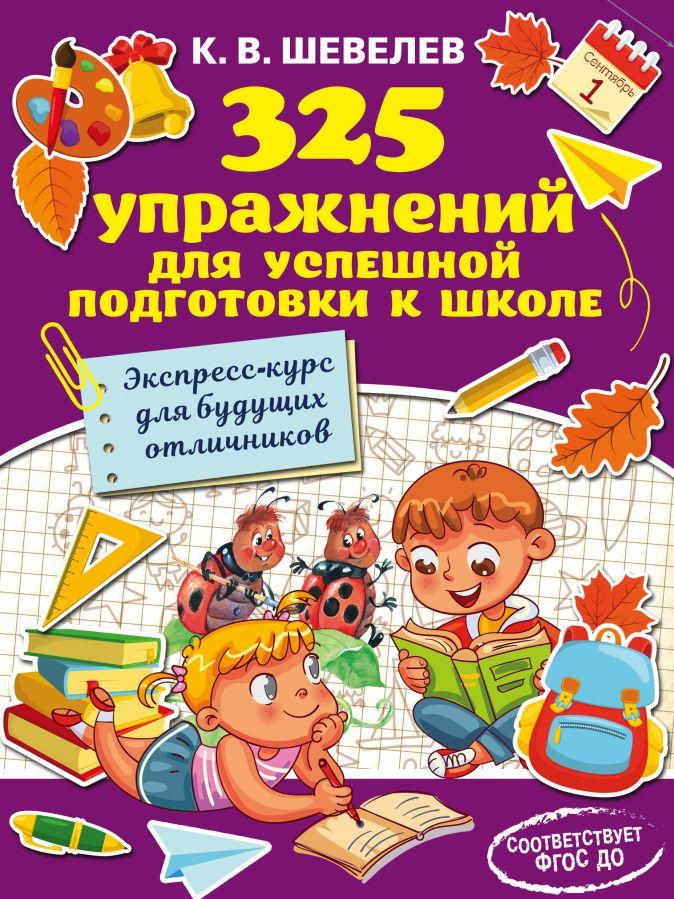 Шевелев К.В. - 325 упражнений для успешной подготовки к школе обложка книги