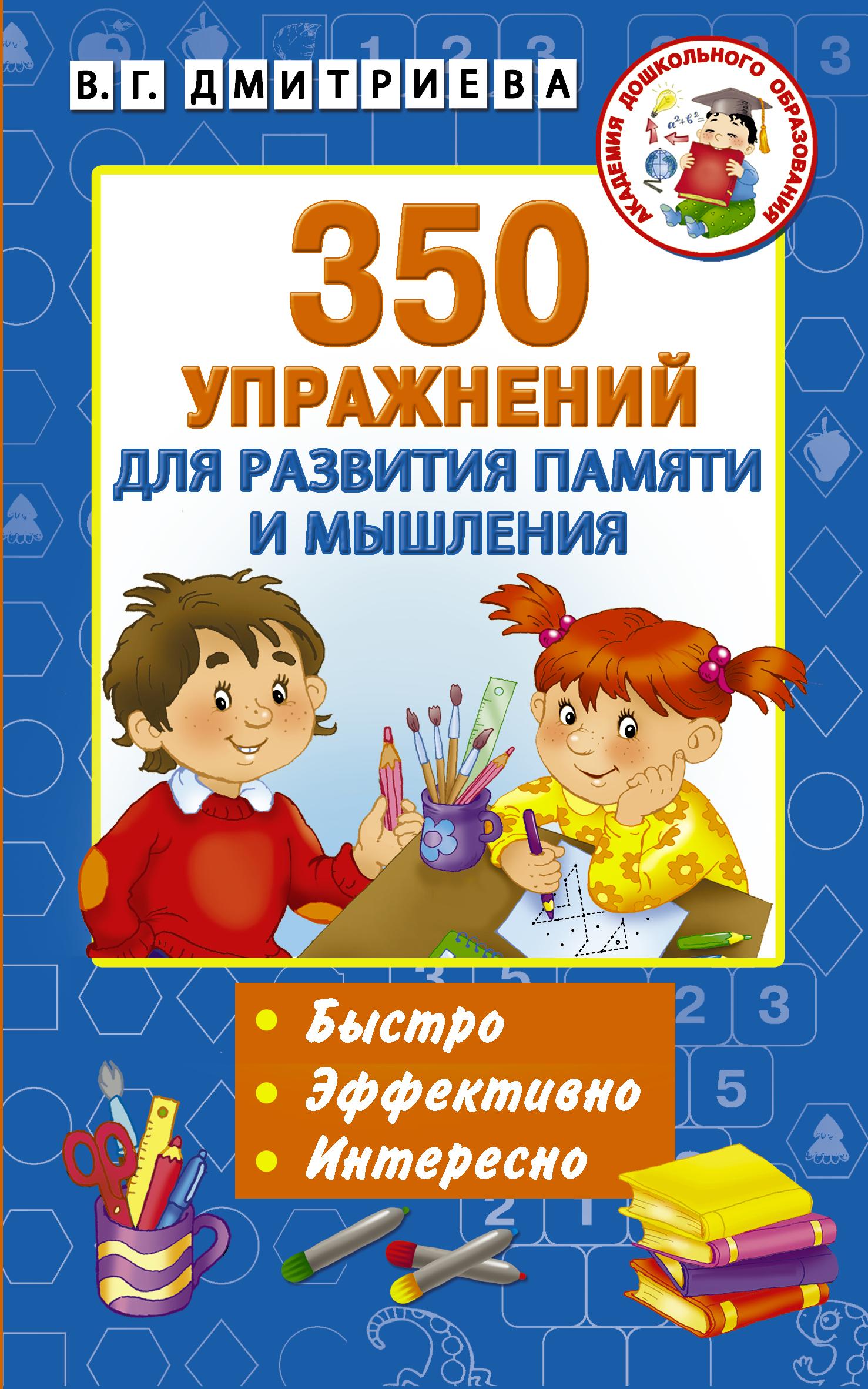 В. Г. Дмитриева 350 упражнений для развития памяти и мышления петлякова э подгорная с развиваем память и внимание занимательные игровые упражнения упражнения на развитие творческих способностей игры на развитие мышления и воображения