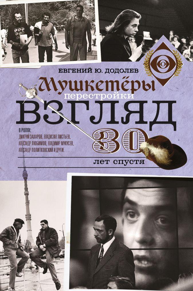 Евгений Додолев - Взгляд. Мушкетеры перестройки. 30 лет спустя обложка книги