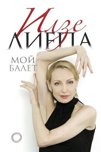 Илзе Лиепа - Мой балет обложка книги