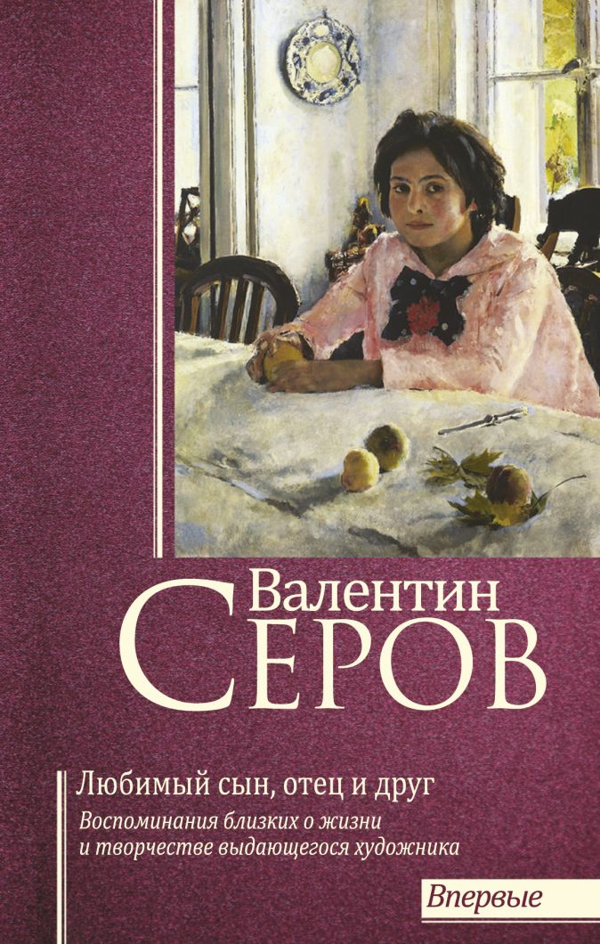Серова В.С. - Валентин Серов. Любимый сын, отец и друг обложка книги
