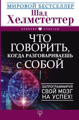 Шад Хелмстеттер - Что говорить, когда разговариваешь с собой. Запрограммируй свой мозг на успех! обложка книги