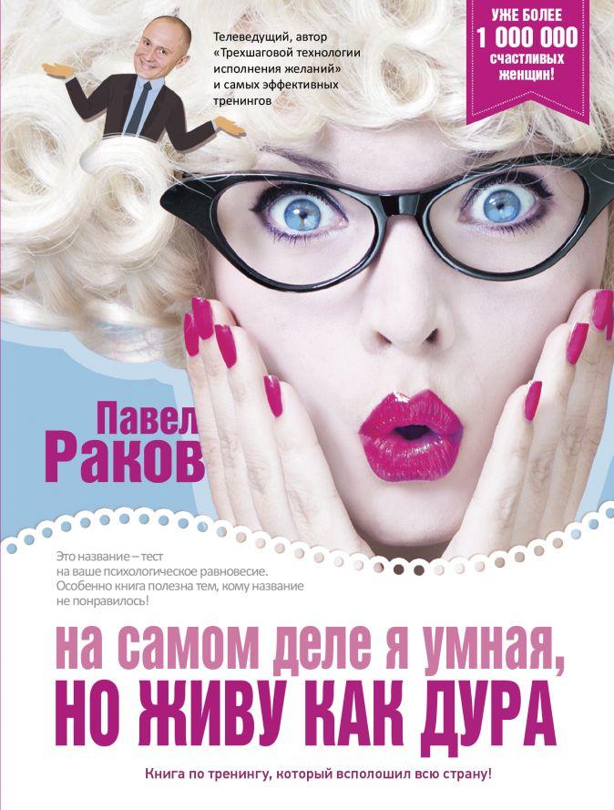 Павел Раков - На самом деле я умная, но живу как дура! обложка книги
