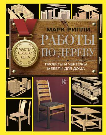 Рипли М. - Работы по дереву. Проекты и чертежи мебели для дома обложка книги