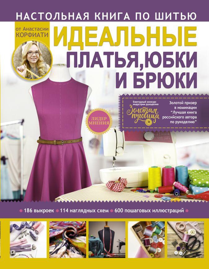 Корфиати А. - Настольная книга по шитью. Идеальные платья, юбки и брюки обложка книги