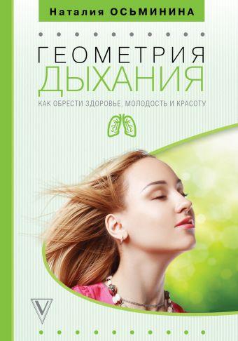 Геометрия дыхания: как обрести здоровье, молодость и красоту Осьминина Н.Б.