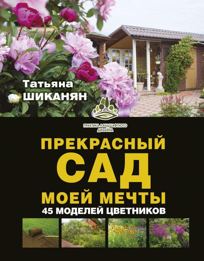 Шиканян Т.Д. - Прекрасный сад моей мечты обложка книги