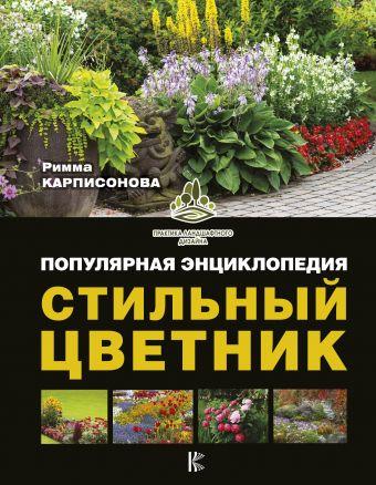 Стильный цветник. Популярная энциклопедия Карписонова Р.А.