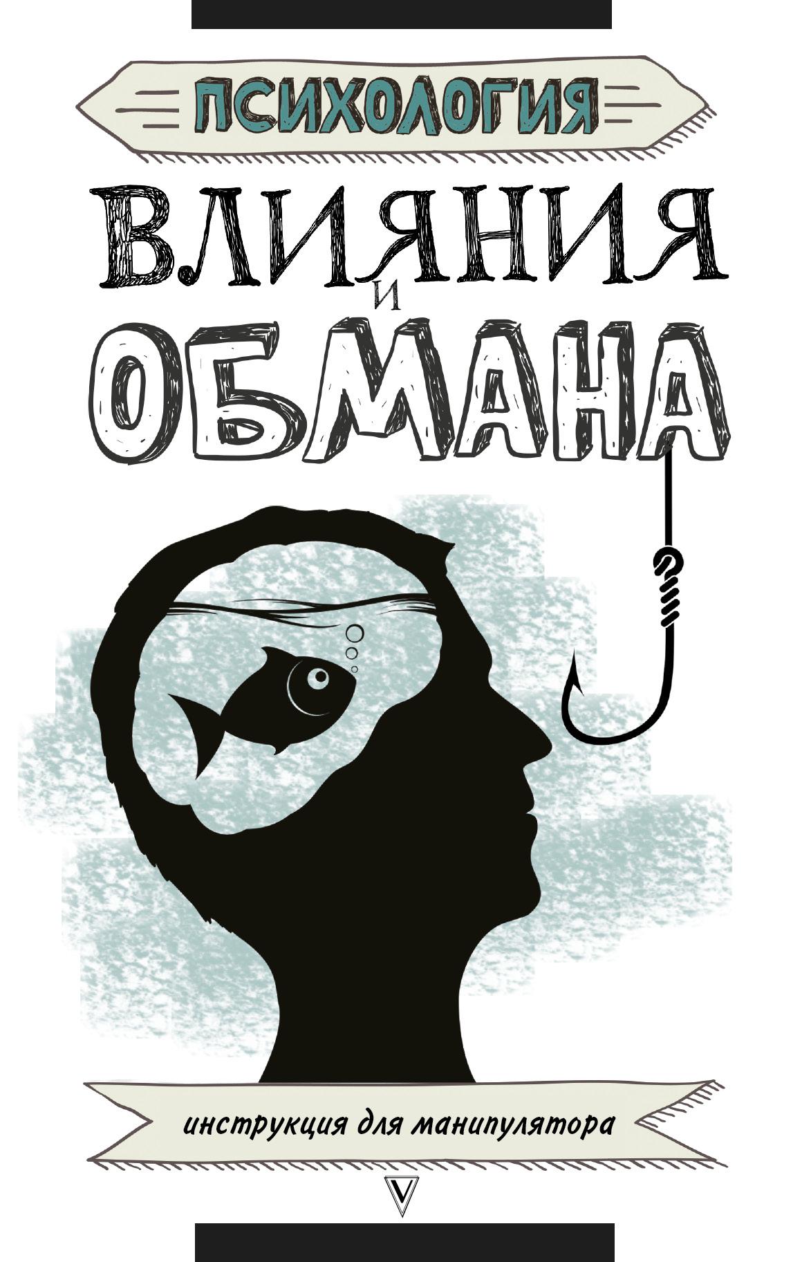 . Психология влияния и обмана: инструкция для манипулятора