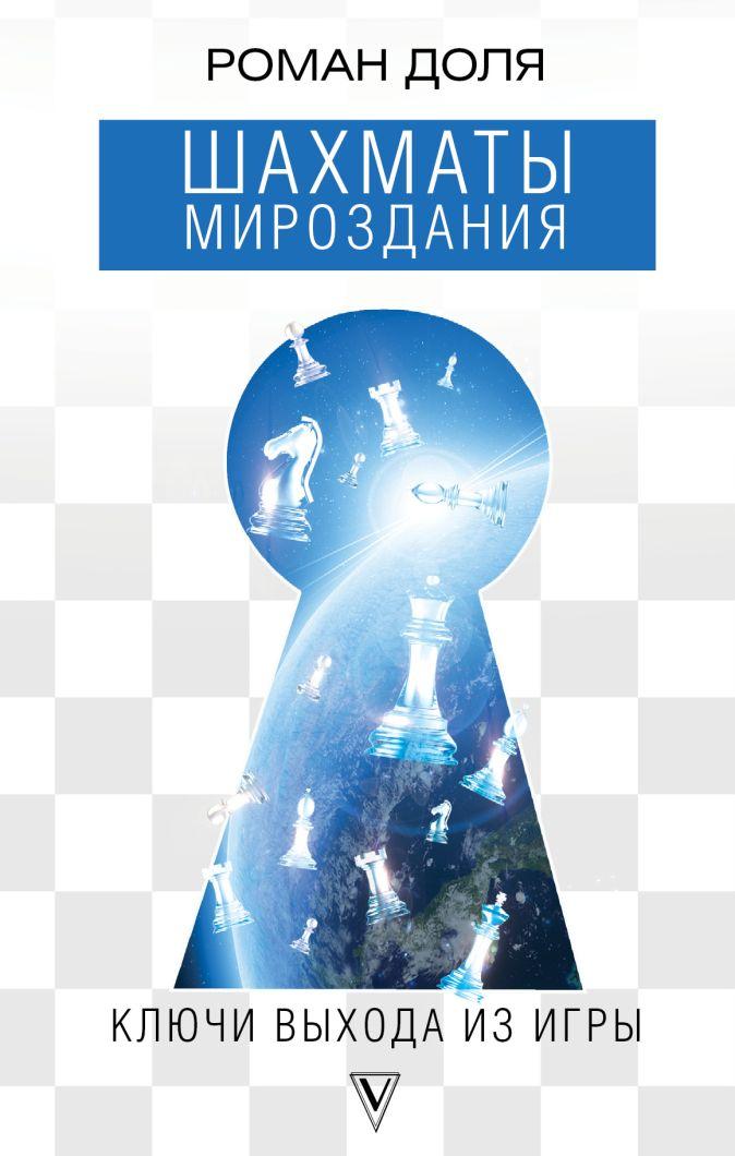 Шахматы мироздания. Ключи выхода из игры Роман Доля