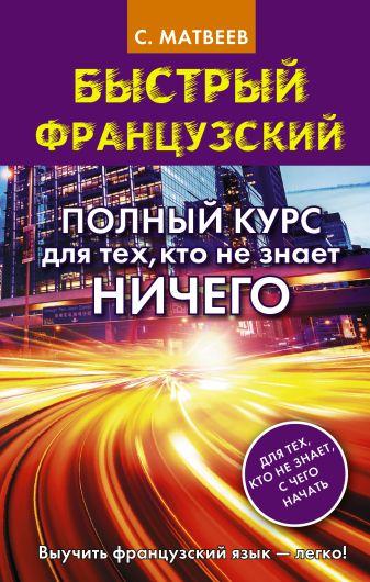С. А. Матвеев - Быстрый французский. Полный курс для тех, кто не знает НИЧЕГО обложка книги