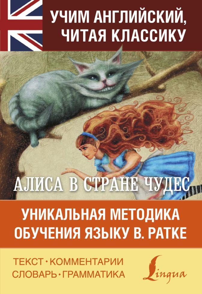 Льюис Кэрролл - Алиса в стране чудес. Уникальная методика обучения языку В.Ратке обложка книги