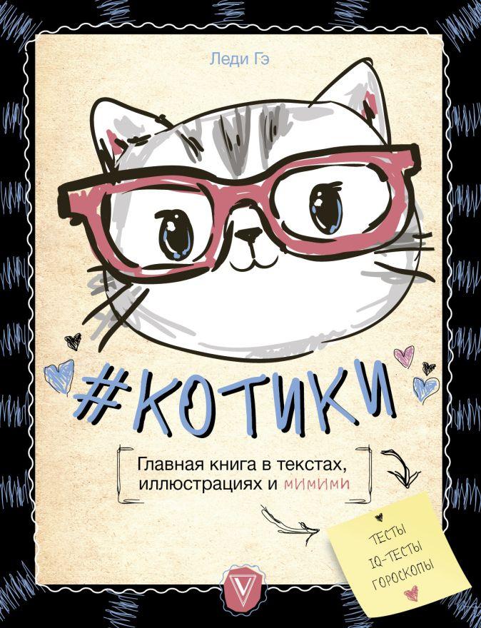 Леди Гэ - #КОТИКИ. Главная книга в текстах, иллюстрациях и мимими обложка книги