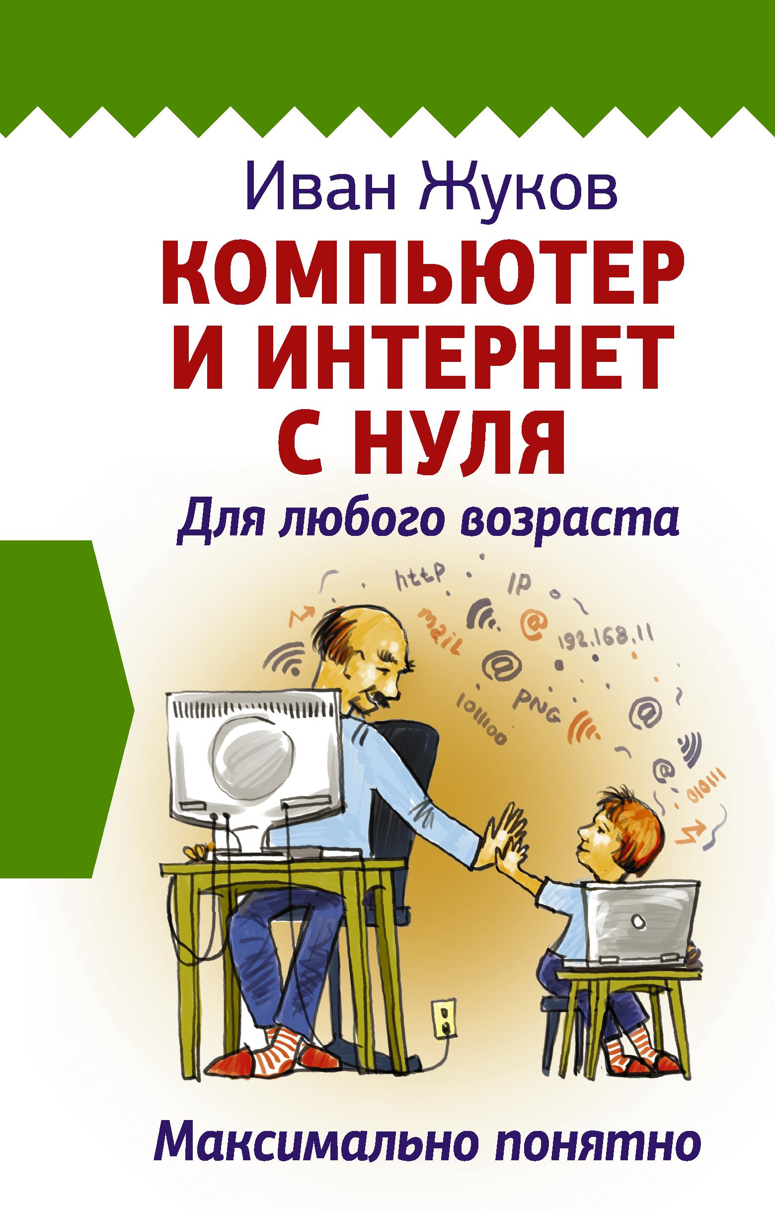Жуков Иван Компьютер и Интернет с нуля. Для любого возраста. Максимально понятно