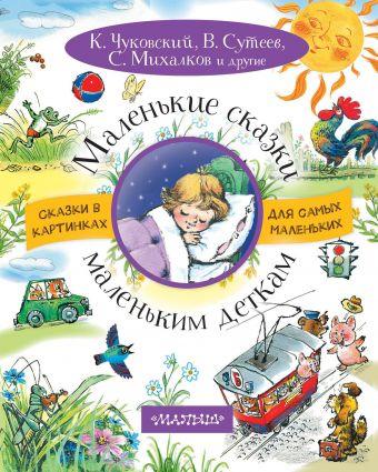 Маленькие сказки маленьким деткам К. Чуковский, В.Сутеев, С. Михалков, Э.Мошковская
