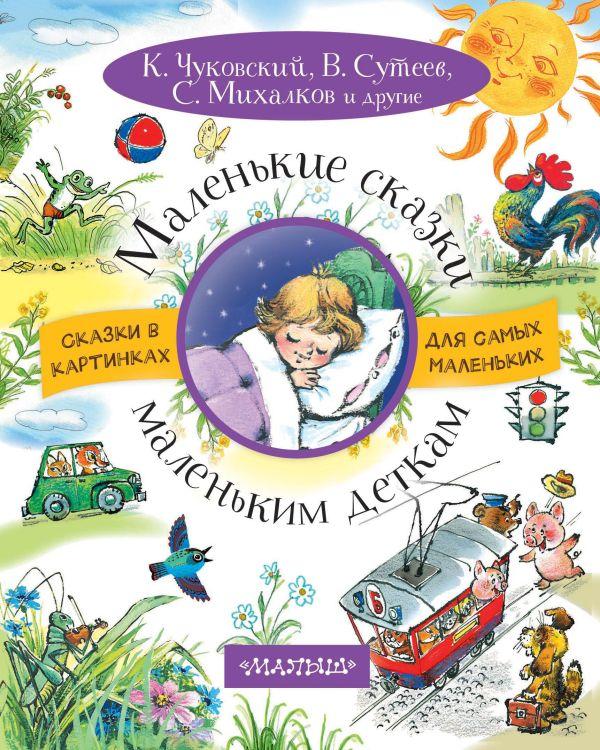 Маленькие сказки маленьким деткам Чуковский К.И.,Михалков С.В.,Сутеев В.Г.