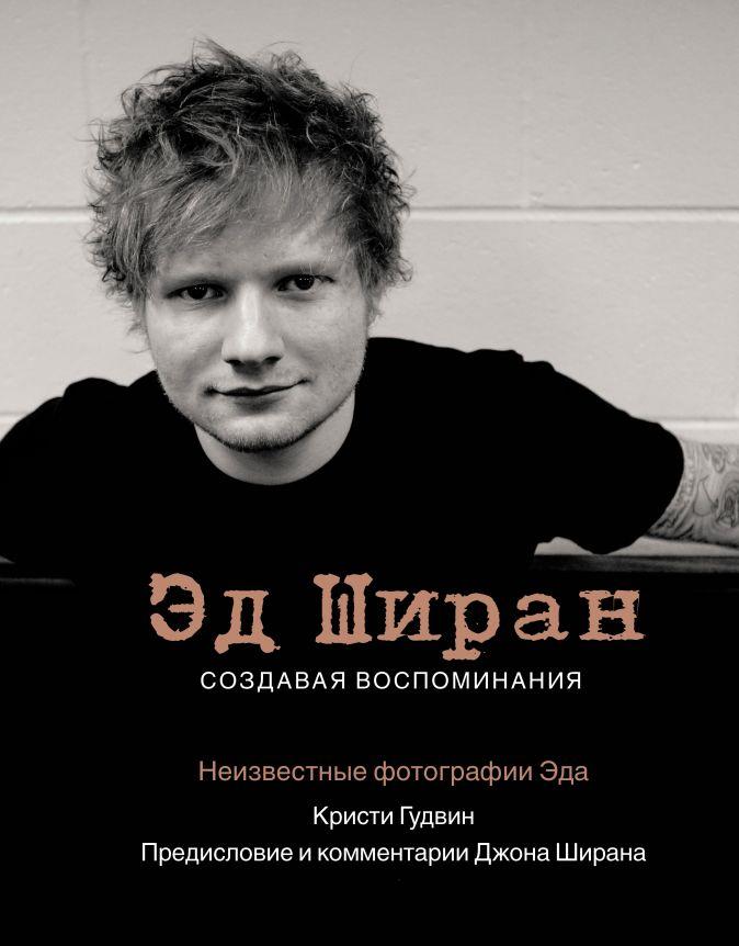 Кристи Гудвин, Джон Ширан - Эд Ширан: Создавая воспоминания обложка книги