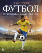 Гиффорд К. - Футбол. Суперзвезды и знаменитые игры' обложка книги