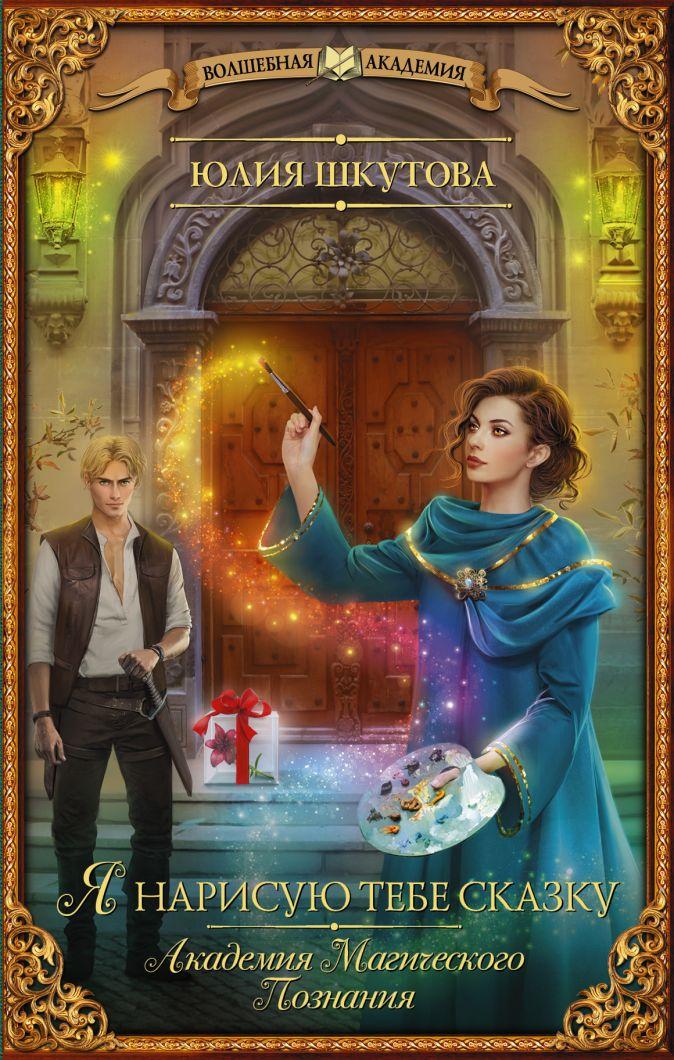 Юлия Шкутова - Я нарисую тебе сказку. Академия Магического Познания обложка книги
