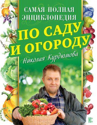 Самая полная энциклопедия по саду и огороду Николая Курдюмова Курдюмов Н.И.