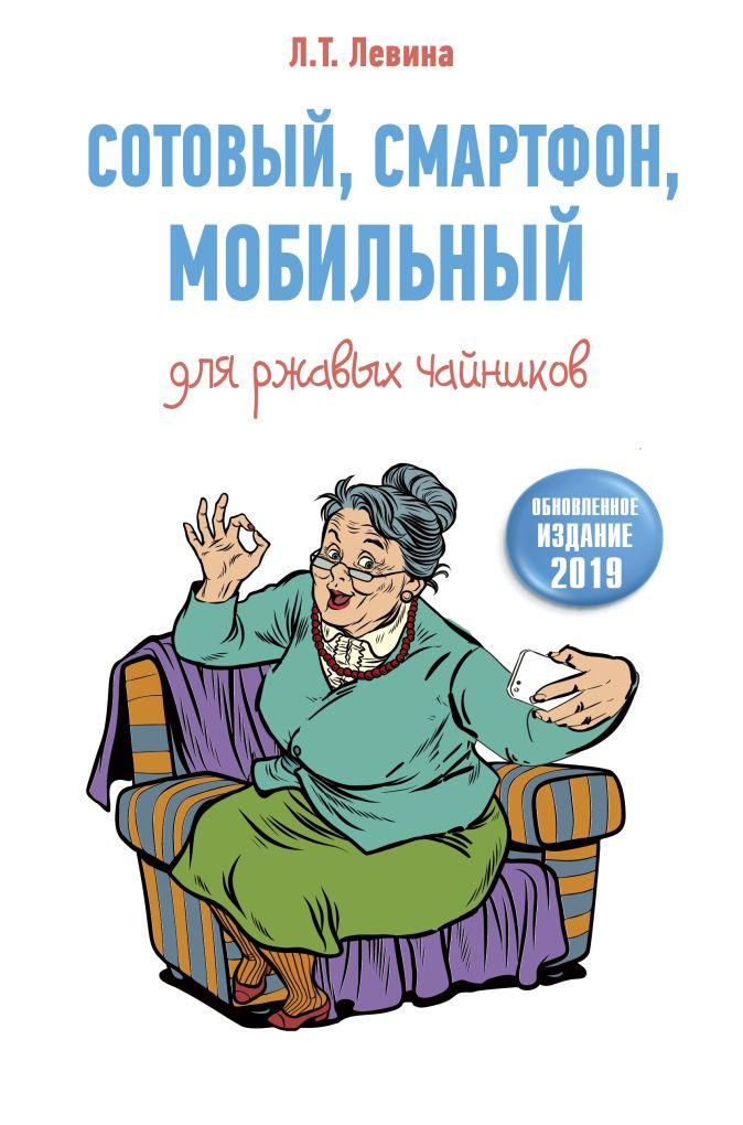 Любовь Левина - Сотовый, смартфон, мобильный для ржавых чайников обложка книги
