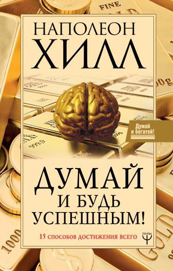 Наполеон Хилл - Думай и будь успешным! 15 способов достижения всего обложка книги
