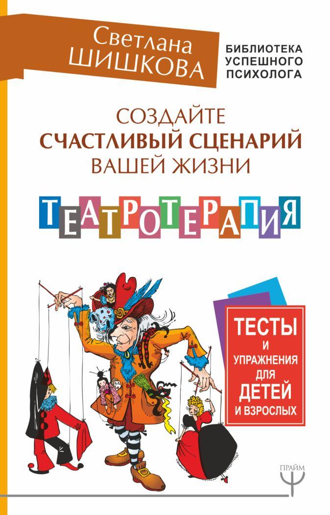 Светлана Шишкова - Создайте счастливый сценарий вашей жизни. Театротерапия. Тесты и упражнения для детей и взрослых обложка книги