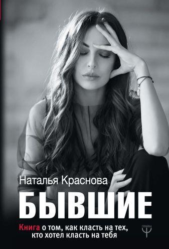 Наталья Краснова - БЫВШИЕ. Книга о том, как класть на тех, кто хотел класть на тебя обложка книги