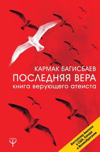 Кармак Багисбаев - Последняя Вера. Книга верующего атеиста обложка книги