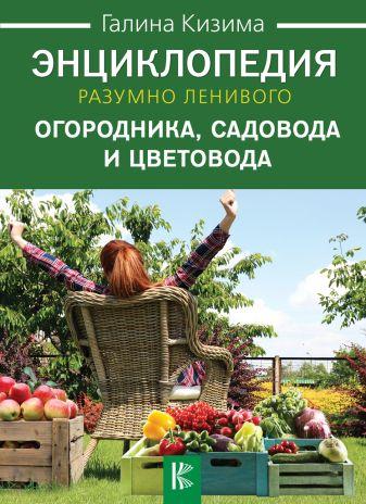 Кизима Г.А. - Энциклопедия разумно ленивого огородника, садовода и цветовода обложка книги
