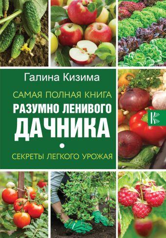 Самая полная книга разумно ленивого дачника. Секреты легкого урожая Кизима Г.А.