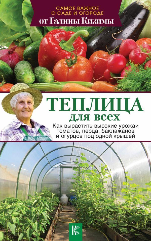 Теплица для всех. Как вырастить высокие урожаи томатов, перца, баклажанов и огурцов под одной крышей Кизима Г.А.