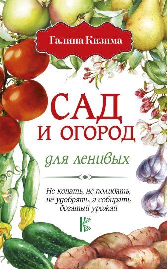 Кизима Г.А. - Сад и огород для ленивых. Не копать, не поливать, не удобрять, а собирать богатый урожай! обложка книги