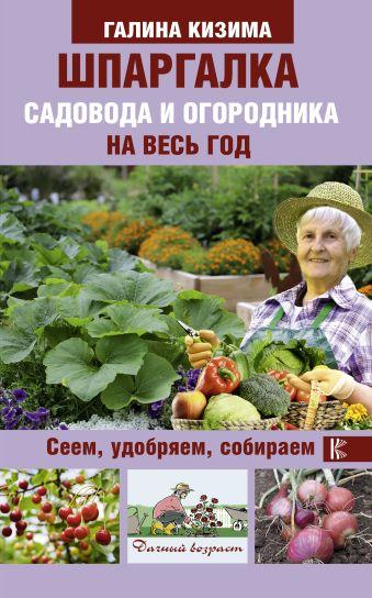 Шпаргалка садовода и огородника на весь год. Сеем, удобряем, собираем Кизима Г.А.