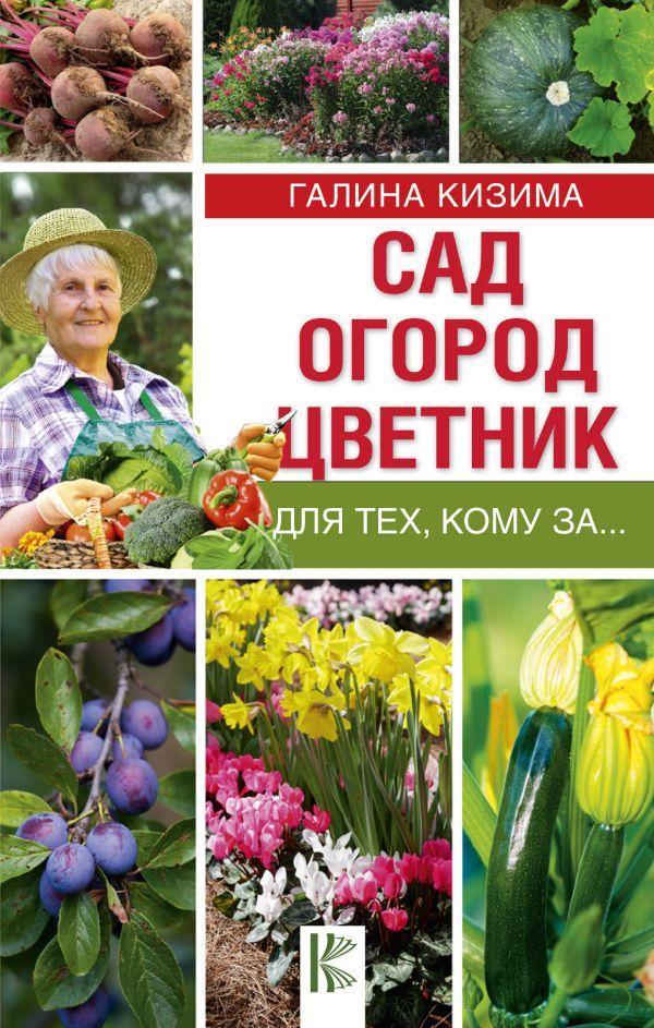 Сад, огород, цветник для тех, кому за… Кизима Г.А.