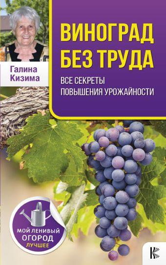 Виноград без труда. Все секреты повышения урожайности Кизима Г.А.