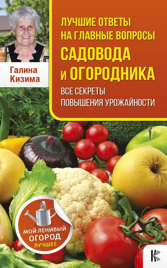 Кизима Г.А. - Лучшие ответы на главные вопросы садовода и огородника. Все секреты повышения урожайности обложка книги