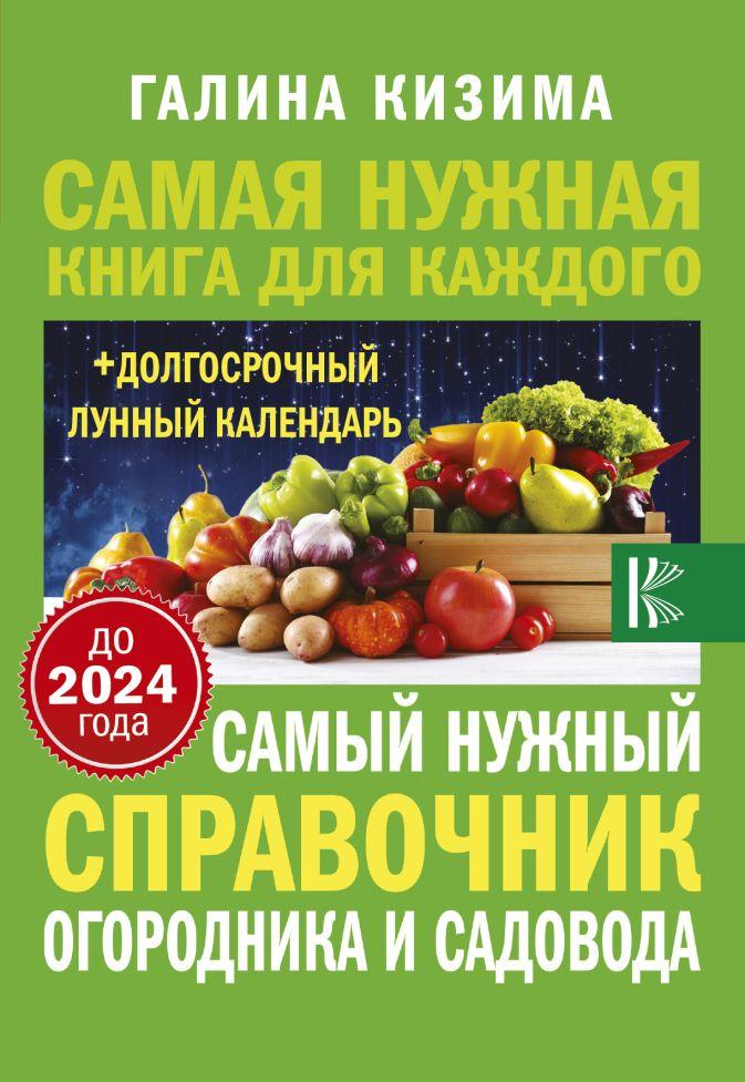 Кизима Г.А. - Самый нужный справочник огородника и садовода с долгосрочным календарем до 2024 года обложка книги