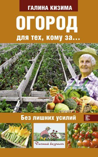 Кизима Г.А. - Огород для тех, кому за... без лишних усилий обложка книги
