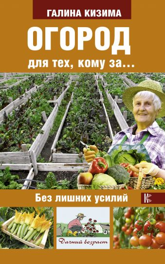 Огород для тех, кому за... без лишних усилий Кизима Г.А.